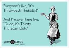 """Everyone's like, """"It's Throwback Thursday!"""" And I'm over here like, """"Dude, it's Thirsty Thursday. Duh."""""""