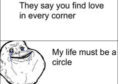 forever alone- they say you find love in every corner, my life must be a circle