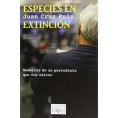 Especies en extinción : memorias de un periodista que fue editor/ Juan Cruz Ruiz