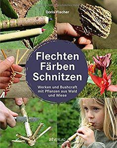 Flechten, Färben, Schnitzen: Werken und Bushcraft mit Pflanzen aus Wald und Wiese: Amazon.de: Doris Fischer: Bücher