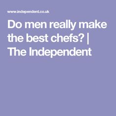 Do men really make the best chefs? | The Independent