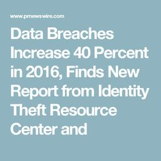 Data Breaches Increase 40 Percent in 2016, Finds New Report from Identity Theft Resource Center and