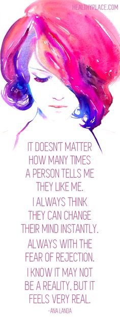Quote on borderline: It doesn't matter how many times a person tells me they like me. I always think they can change their mind instantly. Always with the fear of rejection. I know it may not be a reality, but it feels very real. -Ana Landa  www.HealthyPlace.com