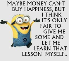 Maybe money can't buy happiness, but I think it's only fair to give me some and let me learn that lesson myself.. - minion
