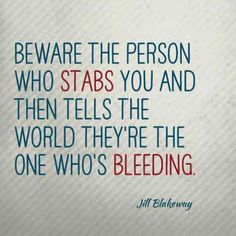 """Beware the person who stabs you and then tells the world they're the ones bleeding."" — Jill Blakeway"