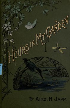 Gold-embossed cover of 'Hours In My Garden' [and other nature sketches], by Alexander H. Japp with illustrations by W. Vintage Gardening, Gardening Books, Victorian Books, Antique Books, Vintage Book Covers, Vintage Books, Book Cover Art, Book Art, Nature Sketch