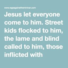 Jesus let everyone come to him. Street kids flocked to him, the lame and blind called to him, those inflicted with contagious diseases cried…