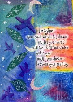 Imagine your most wonderful dream and let your most positive, brilliant vision guide you until your dream becomes your reality. Artist: (c) Jessica Sporn Wonderful Dream, Just Dream, Beautiful Dream, Inspirational Quotes Pictures, Positive Affirmations, Beautiful Words, Picture Quotes, Inspire Me, Favorite Quotes