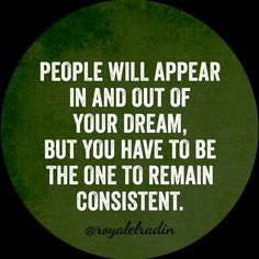 PEOPLE WILL APPEAR IN  AND OUT OF YOUR DREAM, BUT YOU HAVE TO BE THE ONE  TO REMAIN CONSISTENT.