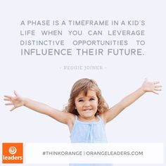 """A phase is a timeframe in a kid's life when you can leverage distinctive opportunities to influence their future."" – Reggie Joiner"