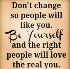 Don't change so people will like you be yourself and the right people will love the real you