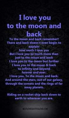 I love you to the moon and back, To the moon and back remember? There and back doesn't even begin to explain , how much I love you But I love you so much more than just to the moon and back I love you Soulmate Love Quotes, Son Quotes, Romantic Love Quotes, Love Yourself Quotes, Love Quotes For Him, Life Quotes, Romantic Poems, Qoutes, Grandma Quotes