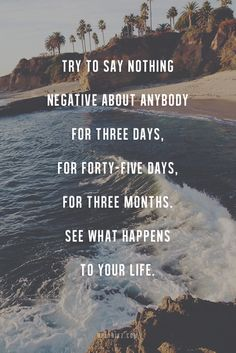 Try to nothing negative about anybody for three days, for forty-five days, for three months. See what happens to your life.