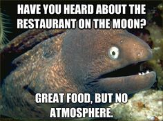 Bad Joke Eel - have you heard about the restaurant on the moon great food