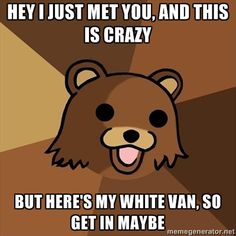 Pedobear - Hey I just met you, and this is crazy but here's my white van, so get in maybe