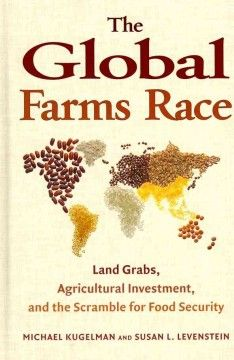 The global farms race : land grabs, agricultural investment, and the scramble for food security