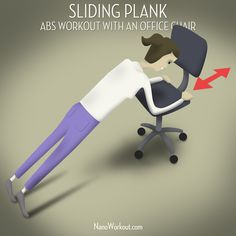 Sliding Plank | Abs workout with an office chair | Lean forward on a chair with wheels and assume a plank position. Let the chair roll forward away from you as far as you can manage and then pull it back towards you again. Repeat! | A healthy lifestyle without breaking a sweat | http://nanoworkout.com/2012/10/plank-abs-workout-office-chair/