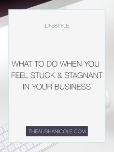 What To Do When You Feel Stuck And Stagnant In Your Business - The Alisha Nicole