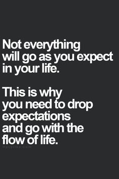 Not everything will go as you expect in your life.  This is why you need to drop expectations and go with the flow of life.