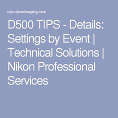 D500 TIPS - Details: Settings by Event | Technical Solutions | Nikon Professional Services