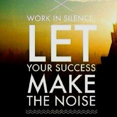 Work in Silence and let Success make the Noise!!!!