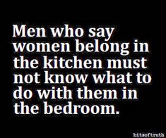 Men who say women belong in the kitchen must not know what to do with them in the bedroom.