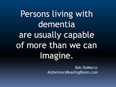 Alzheimers Quote. Persons living with dementia are usually more capable than we can imagine. Bob DeMarco, Alzheimer's Reading Room