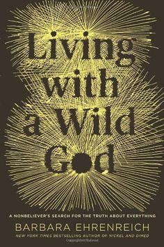 Living with a Wild God: A Nonbeliever's Search for the Truth about Everything by Barbara Ehrenreich http://smile.amazon.com/dp/145550176X/ref=cm_sw_r_pi_dp_nmO0tb1VM53NVW2A