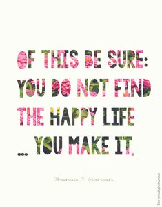 """Of this be sure: You do not find the happy life...you make it."" -Thomas S. Monson #Happy"