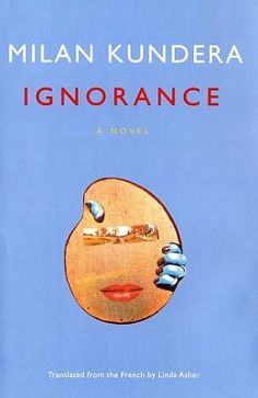 Ignorance (French: L'ignorance) is a novel by Milan Kundera. It was written in 1999 in French and published in 2000. It was translated into English in 2002 by Linda Asher, for which she was awarded the Scott Moncrieff Prize the following year.