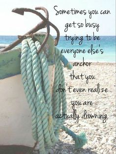 too busy being everyone's anchor, realize you're drowning