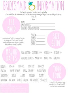 These downloadable Bridesmaids Information Cards are designed to keep the entire bridal party happy: *Gauge an idea of your bridesmaids' ideal look; *Gather everyone's e-mail addresses to pass onto your Maid of Honor; *All bridesmaids will be giving you a better idea of their sizes - making buying gifts, robes, etc. easier for you; *Pre-choose three dates for dress shopping and the bachelorette party & Bridesmaids will fill in their availability.