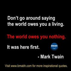 """""""Don't go around saying the world owes you a living. The world owes you nothing. It was here first."""" - Mark Twain quotes"""