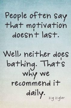 """People often say that motivation doesn't last. Well, neither does bathing. That's why we recommend it daily."" ~ Zig Ziglar"
