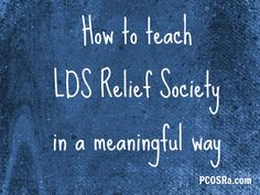 ~How To Teach Relief Society In A Meaningful Way~