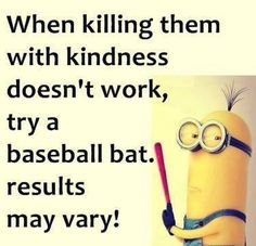 Minion, kindness, baseball bat. 。◕‿◕。 See my Despicable Me Minions pins https://www.pinterest.com/search/my_pins/?q=minions