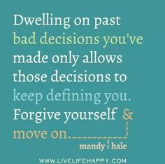 Self forgiveness. Don't dwell in the past.