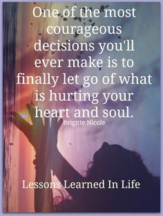 "Quote: ""One of the most courageous decisions you'll ever make is to finally let go of what is hurting your heart and soul"""