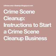 Crime Scene Cleanup: Instructions to Start a Crime Scene Cleanup Business