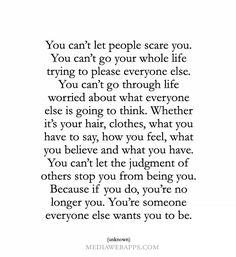 #Quotes Be You:  You can't let people scare you.  You can't go your whole life trying to please everyone else.  You can't go through life worried about what everyone else is going to think.  Whether it's your hair, clothes, what you have to say, now you feel, what you believe and what you have.   You can't let the judgment of other top you from being you.  Because if you do, you're no longer you.  You're someone everyone else wants you to be.