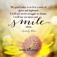 My goal today is to live a state of grace and lightness. I will not invite struggle or drama. I will say yes more and smile often. — Kimberley Blaine