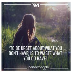 To be upset about what you don't have...