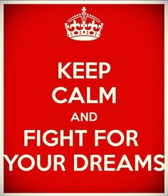 Keep calm and fight for your dreams