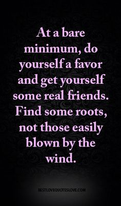 At a bare minimum, do yourself a favor and get yourself some real friends. Find some roots, not those easily blown by the wind.
