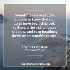 """For Jacques Cousteau, who was born on this day in 1910:  """"Sometimes we are lucky enough to know that our lives have been changed, to discard the old, embrace the new, and turn headlong down an immutable course."""""""