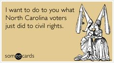 I want to do to you what North Carolina voters just did to civil rights.