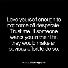 Live Life Happy: Love yourself enough to not come off desperate. Trust me. If someone wants you in their life, they would make an obvious effort to do so. - dauvoire Tagged with: Love , Real Talk , Self , Truth Great Quotes, Quotes To Live By, Me Quotes, Motivational Quotes, Funny Quotes, Inspirational Quotes, Queen Quotes, Begging Quotes, Desperate Quotes