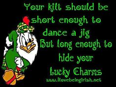 Your kilt should be short enough to dance a jig, but long enough to hide your Lucky Charms.