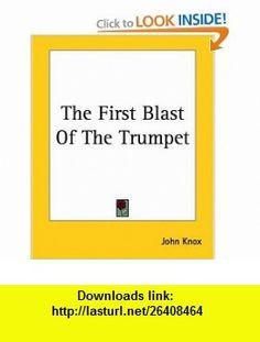 The First Blast of the Trumpet (9781419162312) John Knox , ISBN-10: 1419162314  , ISBN-13: 978-1419162312 ,  , tutorials , pdf , ebook , torrent , downloads , rapidshare , filesonic , hotfile , megaupload , fileserve