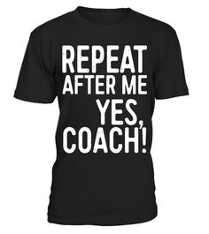 """# Repeat After Me Yes Coach T-Shirt Funny Coaching Gift .  Special Offer, not available in shops      Comes in a variety of styles and colours      Buy yours now before it is too late!      Secured payment via Visa / Mastercard / Amex / PayPal      How to place an order            Choose the model from the drop-down menu      Click on """"Buy it now""""      Choose the size and the quantity      Add your delivery address and bank details      And that's it!      Tags: Perfect Gift Idea for Men…"""